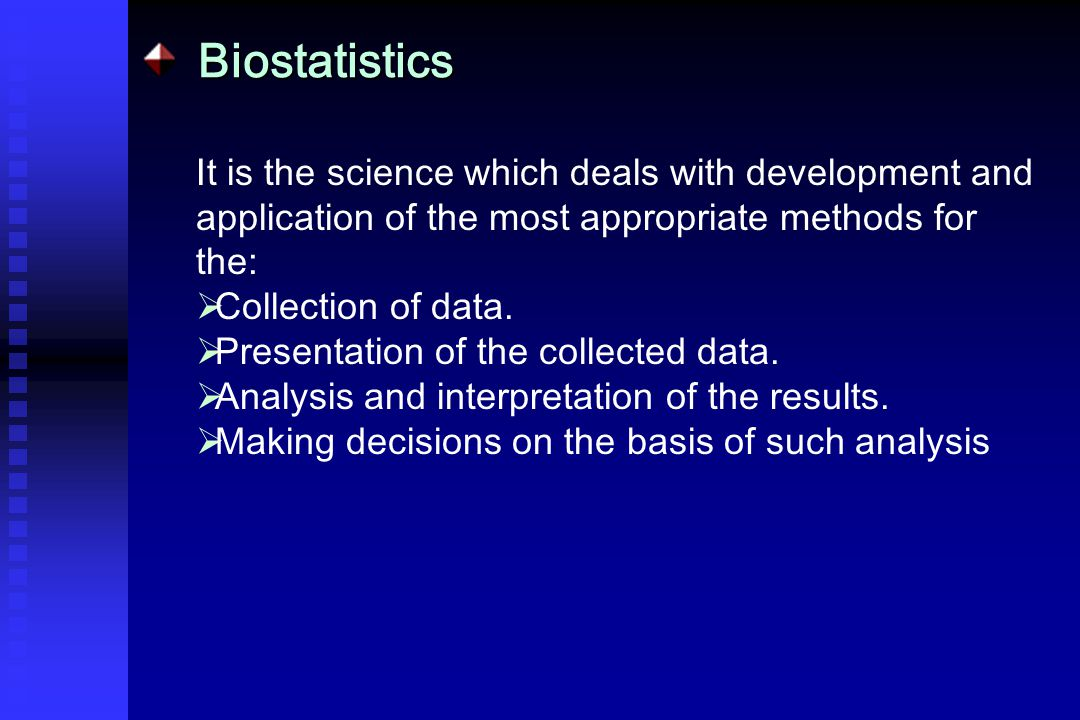 Biostatistics It is the science which deals with development and application of the most appropriate methods for the:  Collection of data.