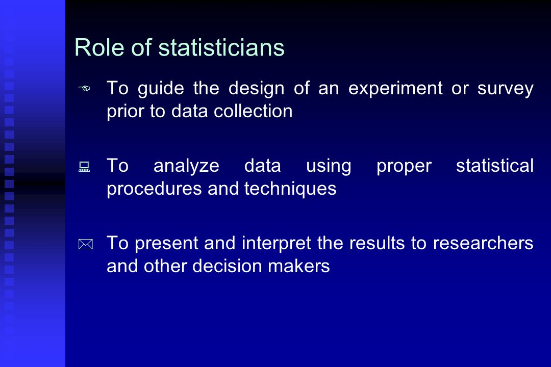 Role of statisticians   To guide the design of an experiment or survey prior to data collection   To analyze data using proper statistical procedures and techniques   To present and interpret the results to researchers and other decision makers