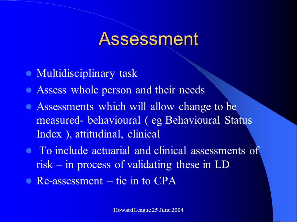 Howard League 25 June 2004 Assessment and Treatment Complex patients, multiple problems Severe PD and MI compounded by LD Goal of assessment : individualised formulation of patient needs/goals Goal of treatment: to reduce level of risk, to a point where medium security is appropriate