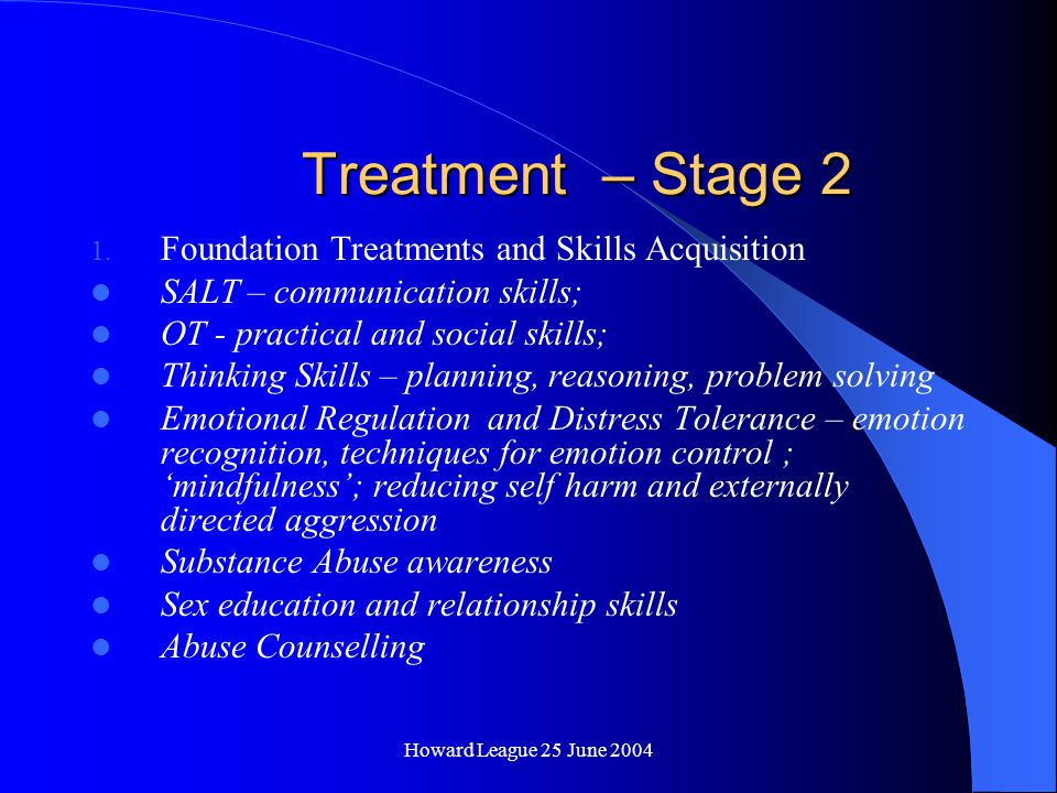 Howard League 25 June 2004 Treatment – Stage 1 Stabilise Mental Illness and Contain Extreme Behaviour Motivational work Why am I here .