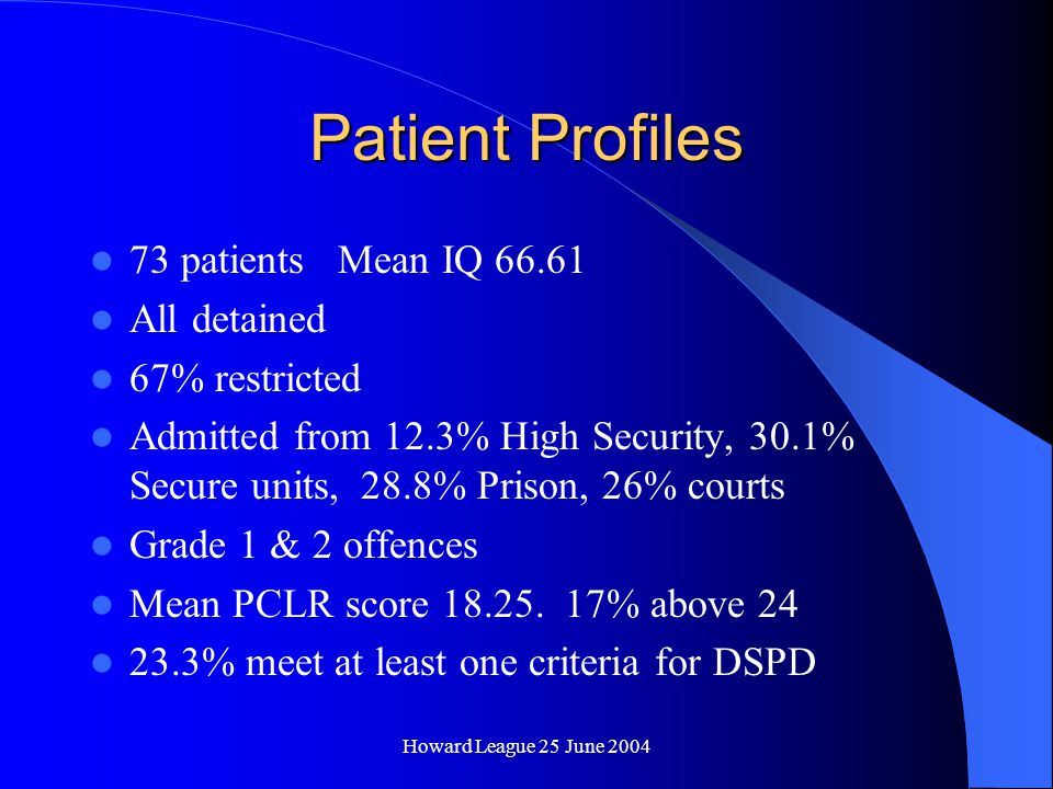 Howard League 25 June 2004 Patient Profiles 73 patients Mean IQ 66.61 All detained 67% restricted Admitted from 12.3% High Security, 30.1% Secure units, 28.8% Prison, 26% courts Grade 1 & 2 offences Mean PCLR score 18.25.