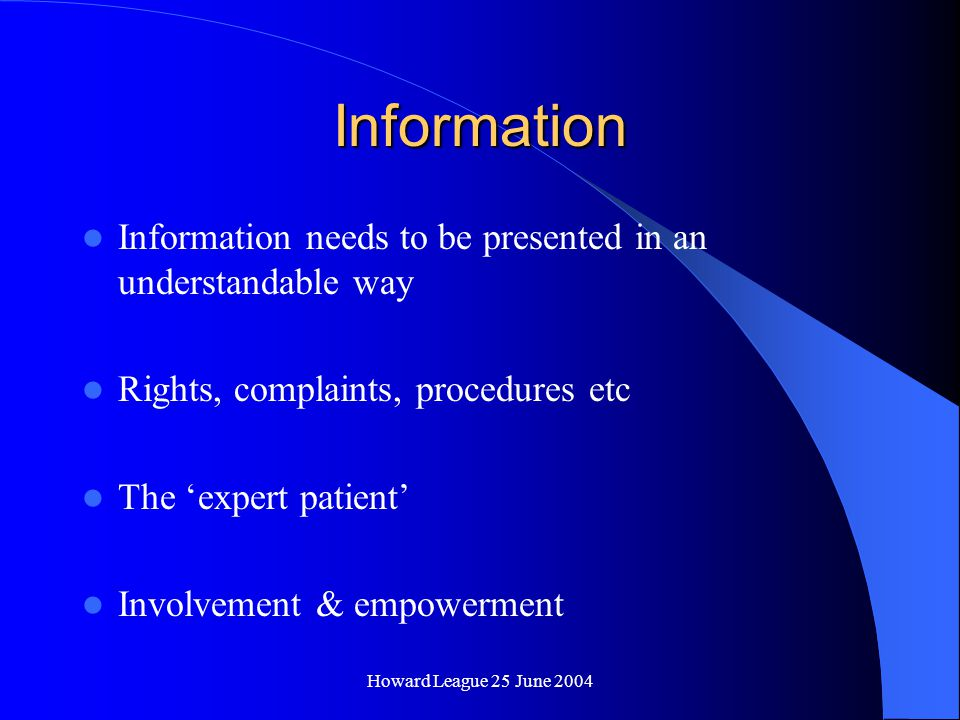 Howard League 25 June 2004 Information Information needs to be presented in an understandable way Rights, complaints, procedures etc The 'expert patient' Involvement & empowerment