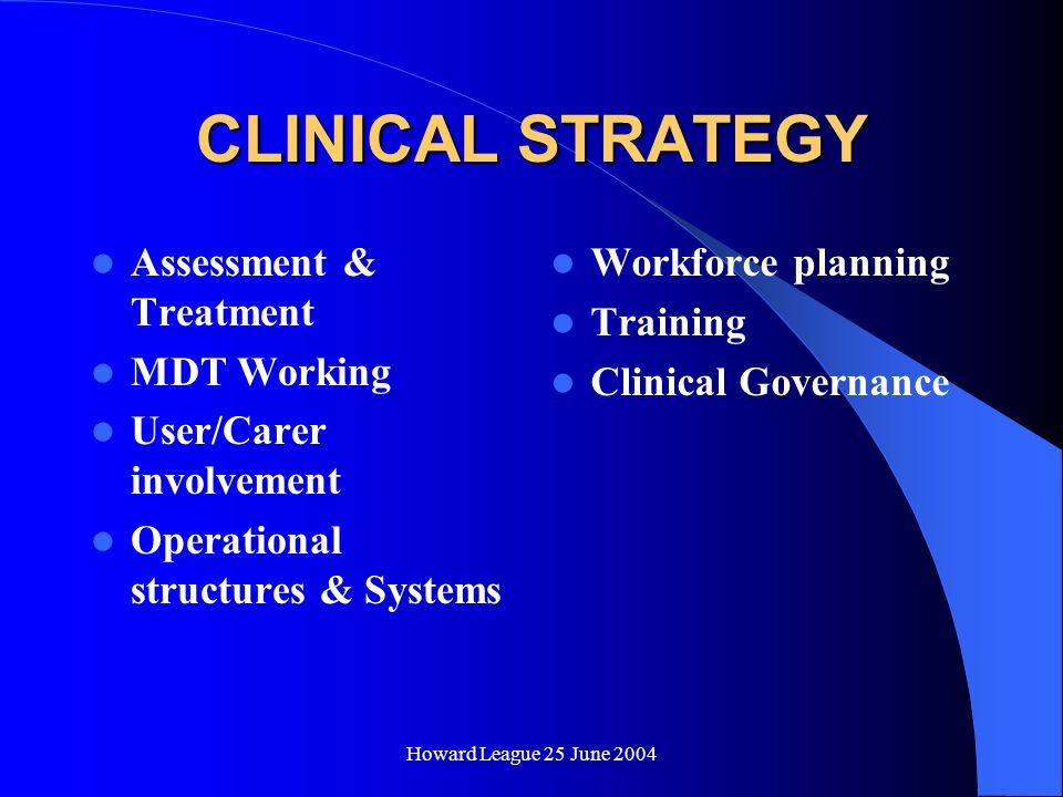 Howard League 25 June 2004 CLINICAL STRATEGY Assessment & Treatment MDT Working User/Carer involvement Operational structures & Systems Workforce planning Training Clinical Governance