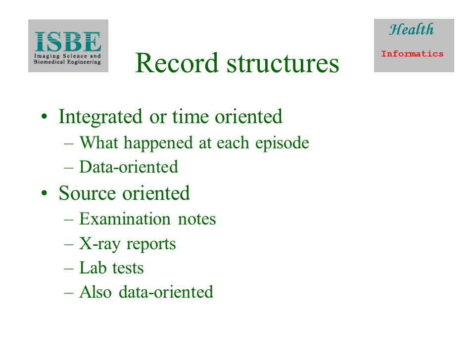 Record structures Integrated or time oriented –What happened at each episode –Data-oriented Source oriented –Examination notes –X-ray reports –Lab tests –Also data-oriented