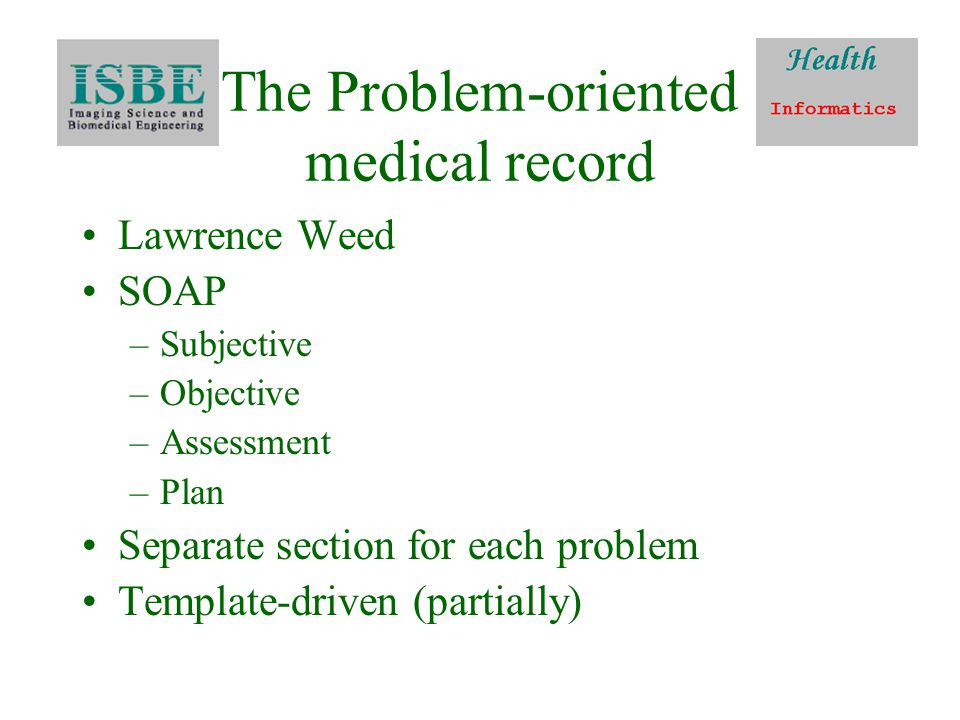 The Problem-oriented medical record Lawrence Weed SOAP –Subjective –Objective –Assessment –Plan Separate section for each problem Template-driven (partially)
