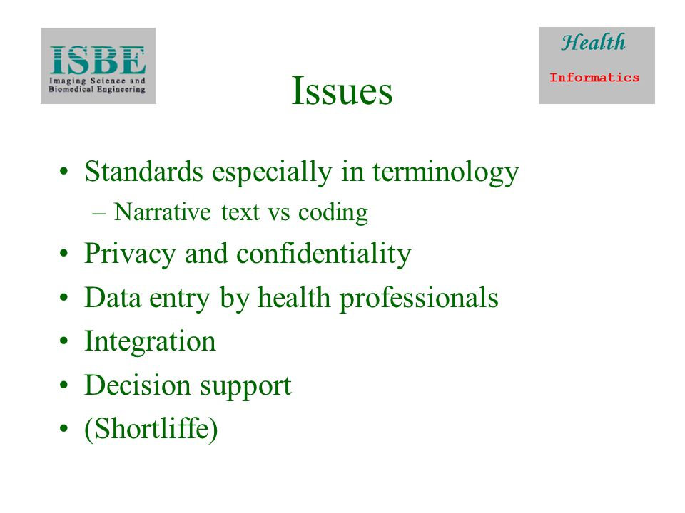 Issues Standards especially in terminology –Narrative text vs coding Privacy and confidentiality Data entry by health professionals Integration Decision support (Shortliffe)