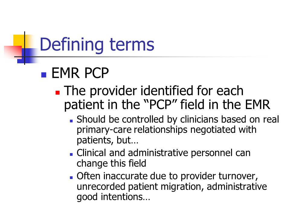 Defining terms EMR PCP The provider identified for each patient in the PCP field in the EMR Should be controlled by clinicians based on real primary-care relationships negotiated with patients, but… Clinical and administrative personnel can change this field Often inaccurate due to provider turnover, unrecorded patient migration, administrative good intentions…