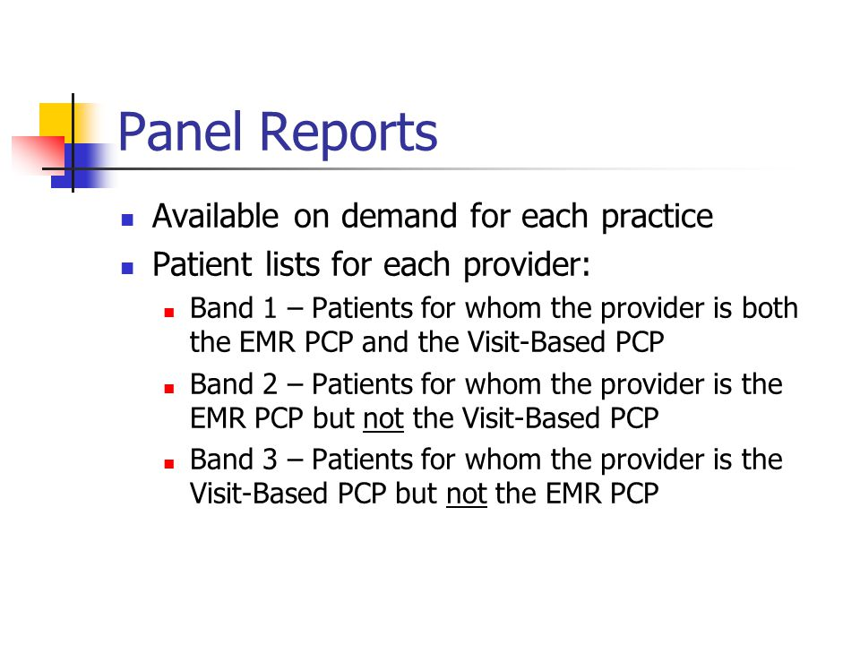 Panel Reports Available on demand for each practice Patient lists for each provider: Band 1 – Patients for whom the provider is both the EMR PCP and the Visit-Based PCP Band 2 – Patients for whom the provider is the EMR PCP but not the Visit-Based PCP Band 3 – Patients for whom the provider is the Visit-Based PCP but not the EMR PCP