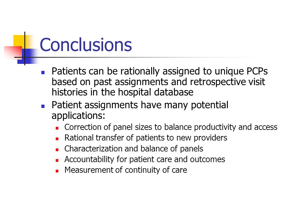 Conclusions Patients can be rationally assigned to unique PCPs based on past assignments and retrospective visit histories in the hospital database Patient assignments have many potential applications: Correction of panel sizes to balance productivity and access Rational transfer of patients to new providers Characterization and balance of panels Accountability for patient care and outcomes Measurement of continuity of care