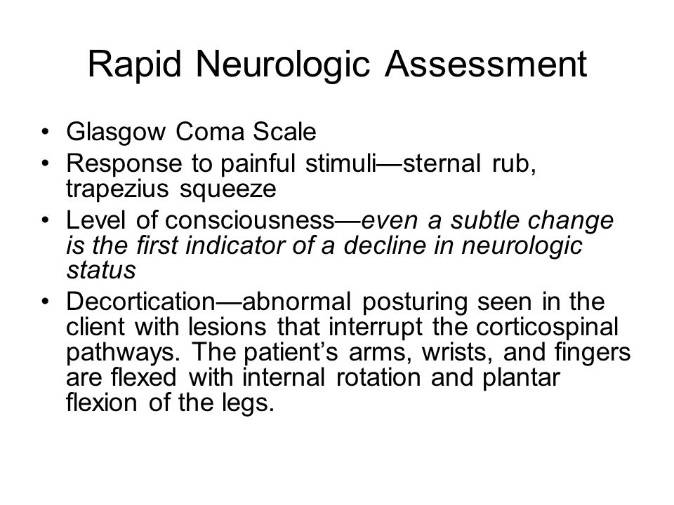 Rapid Neurologic Assessment Glasgow Coma Scale Response to painful stimuli—sternal rub, trapezius squeeze Level of consciousness—even a subtle change is the first indicator of a decline in neurologic status Decortication—abnormal posturing seen in the client with lesions that interrupt the corticospinal pathways.