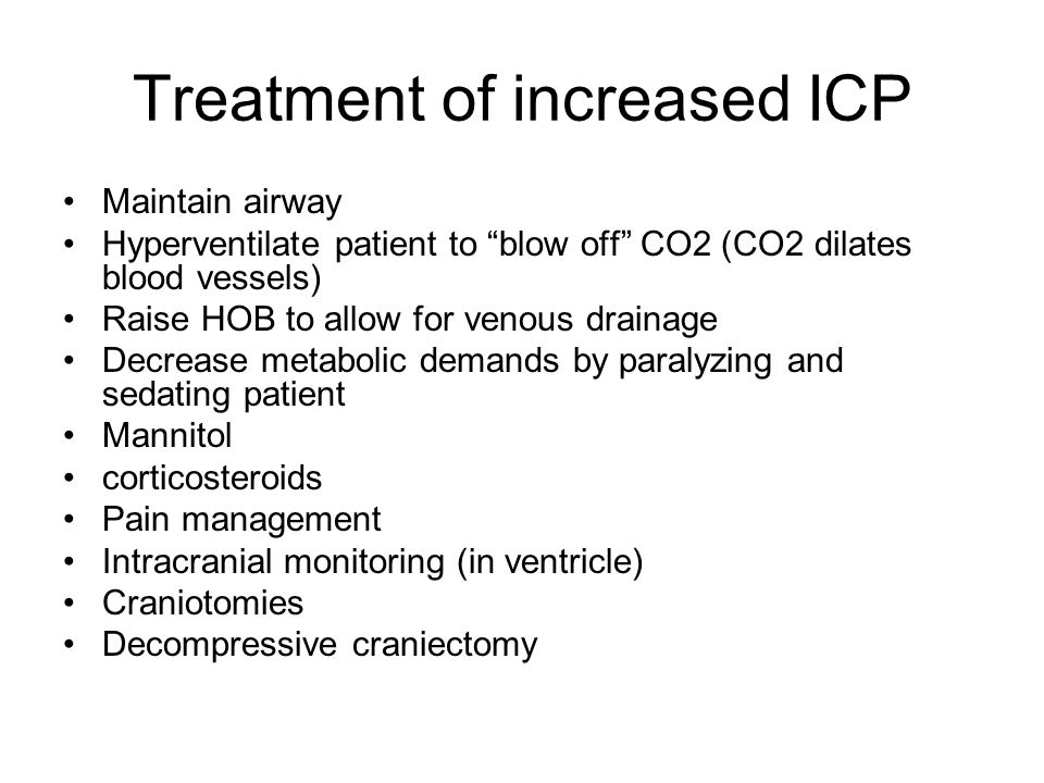 "Treatment of increased ICP Maintain airway Hyperventilate patient to ""blow off"" CO2 (CO2 dilates blood vessels) Raise HOB to allow for venous drainage"