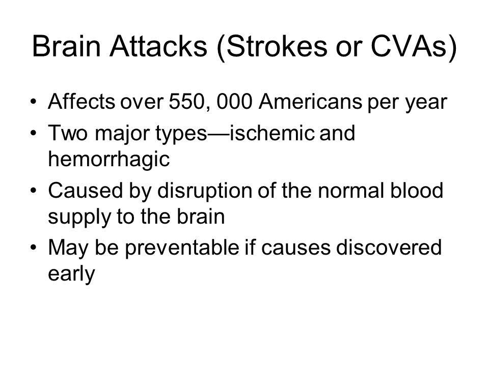 Brain Attacks (Strokes or CVAs) Affects over 550, 000 Americans per year Two major types—ischemic and hemorrhagic Caused by disruption of the normal blood supply to the brain May be preventable if causes discovered early