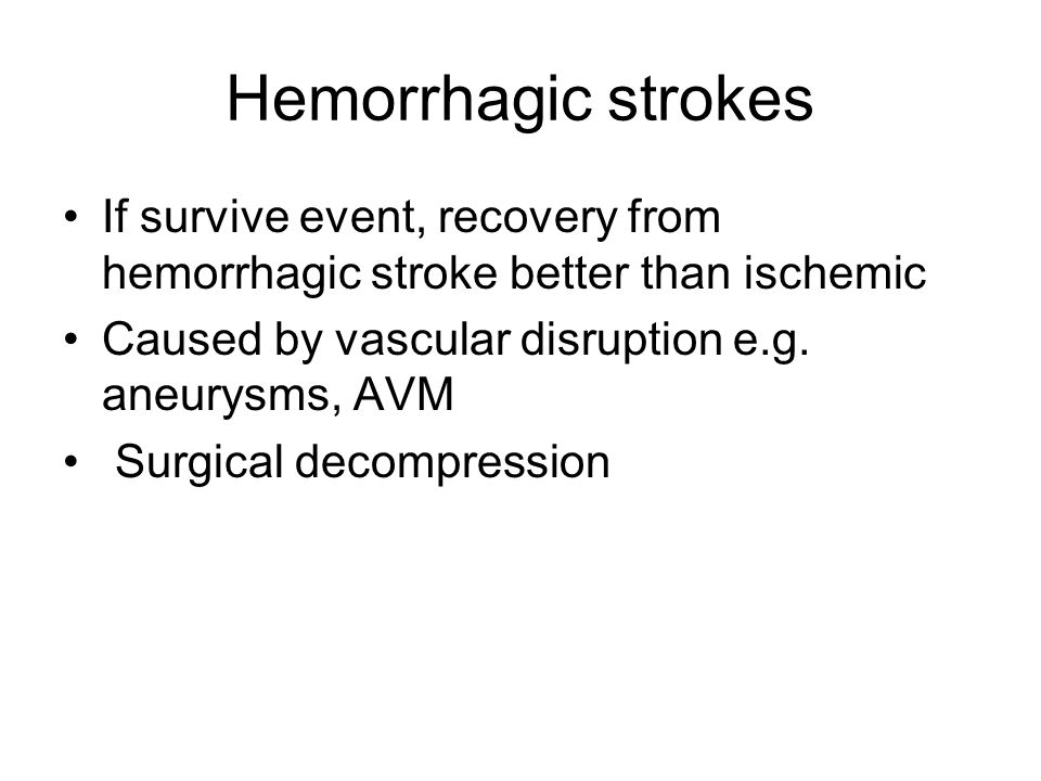Hemorrhagic strokes If survive event, recovery from hemorrhagic stroke better than ischemic Caused by vascular disruption e.g. aneurysms, AVM Surgical