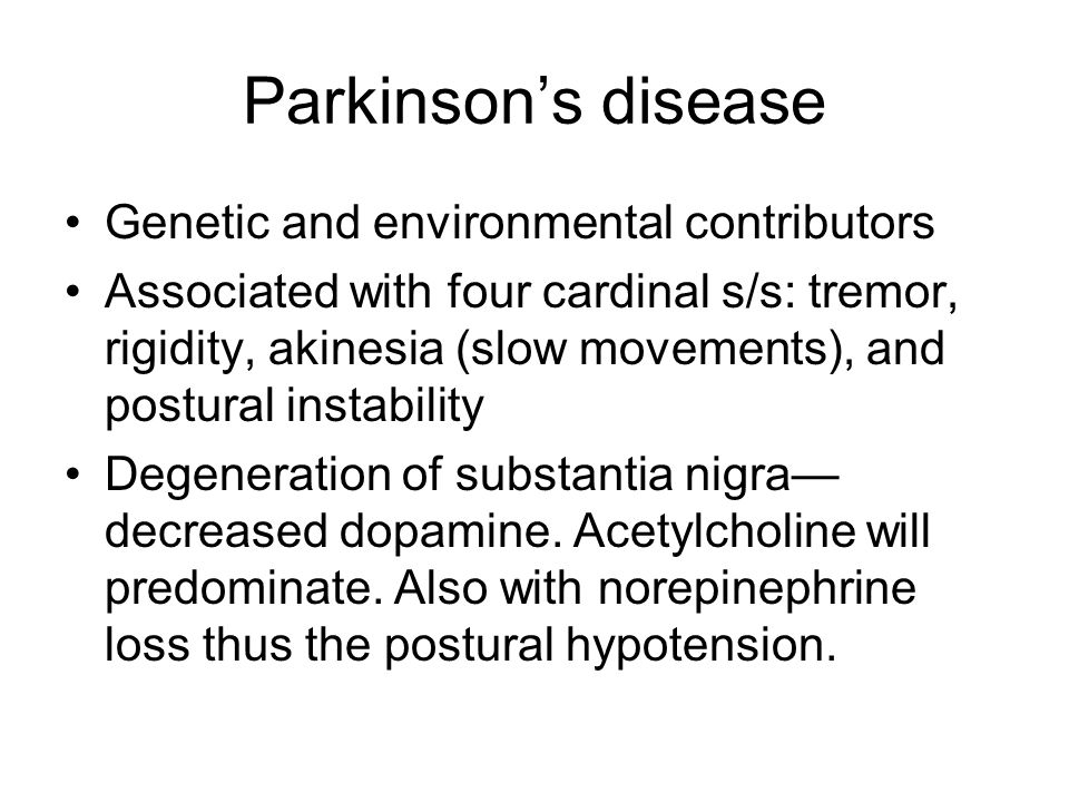 Parkinson's disease Genetic and environmental contributors Associated with four cardinal s/s: tremor, rigidity, akinesia (slow movements), and postural instability Degeneration of substantia nigra— decreased dopamine.