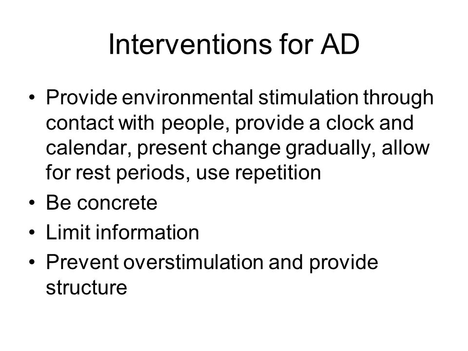 Interventions for AD Provide environmental stimulation through contact with people, provide a clock and calendar, present change gradually, allow for rest periods, use repetition Be concrete Limit information Prevent overstimulation and provide structure
