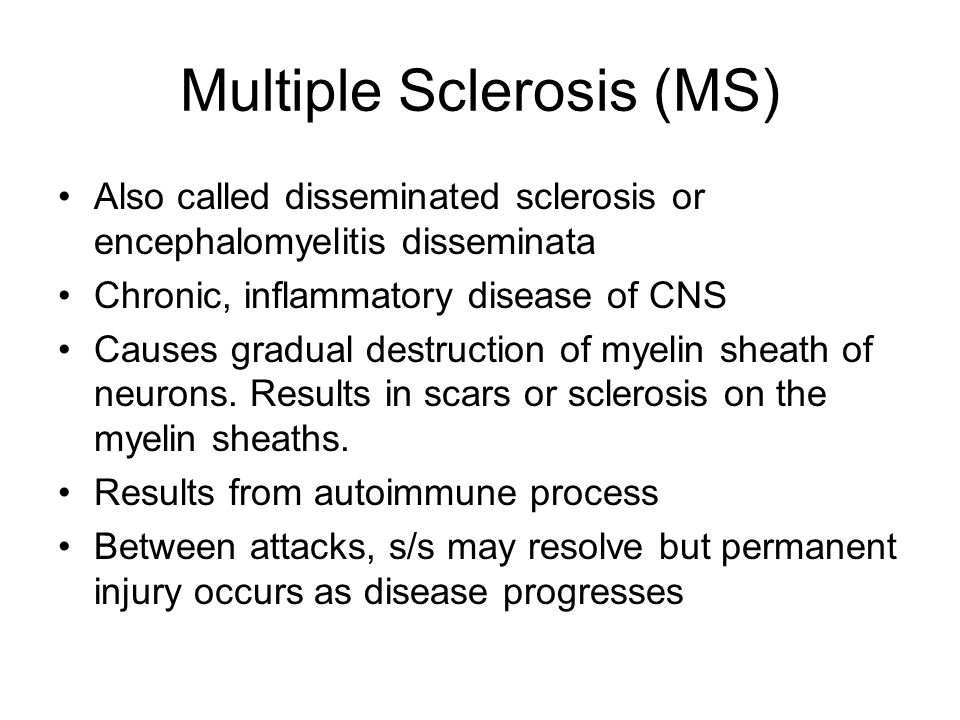 Multiple Sclerosis (MS) Also called disseminated sclerosis or encephalomyelitis disseminata Chronic, inflammatory disease of CNS Causes gradual destruction of myelin sheath of neurons.