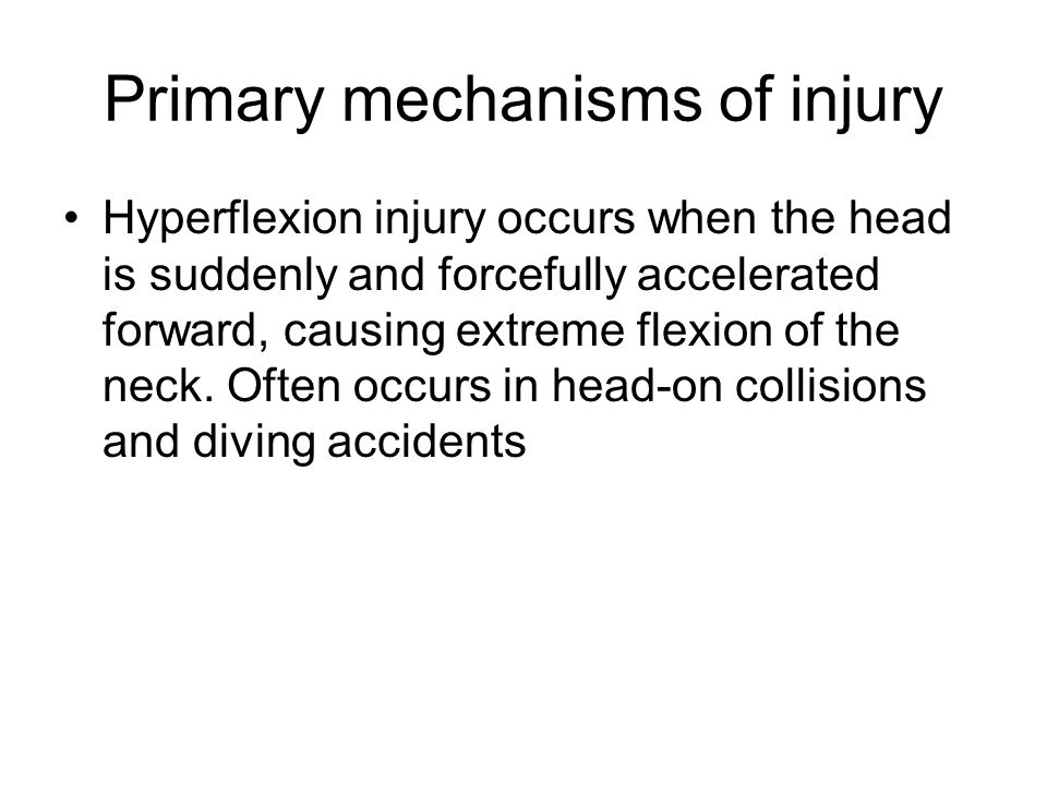 Primary mechanisms of injury Hyperflexion injury occurs when the head is suddenly and forcefully accelerated forward, causing extreme flexion of the n