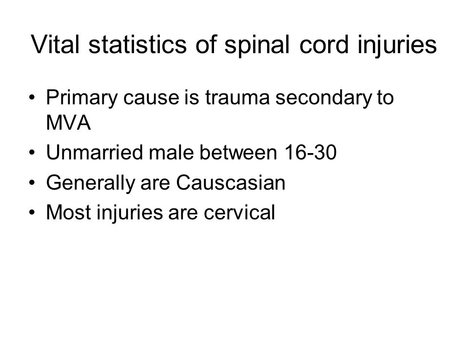 Vital statistics of spinal cord injuries Primary cause is trauma secondary to MVA Unmarried male between 16-30 Generally are Causcasian Most injuries are cervical
