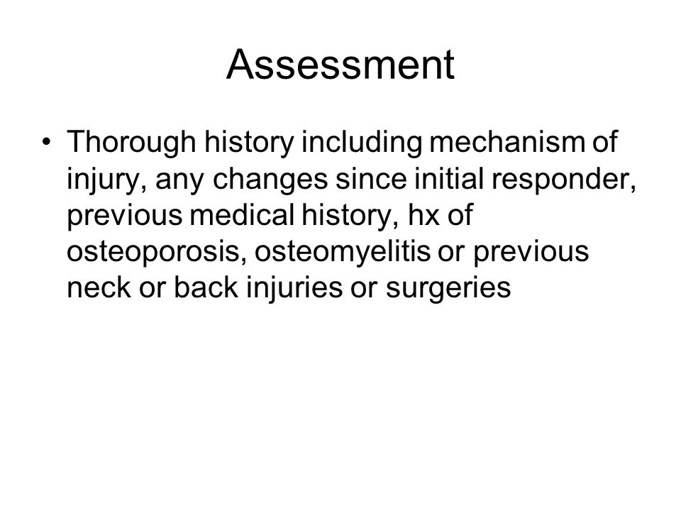 Assessment Thorough history including mechanism of injury, any changes since initial responder, previous medical history, hx of osteoporosis, osteomyelitis or previous neck or back injuries or surgeries
