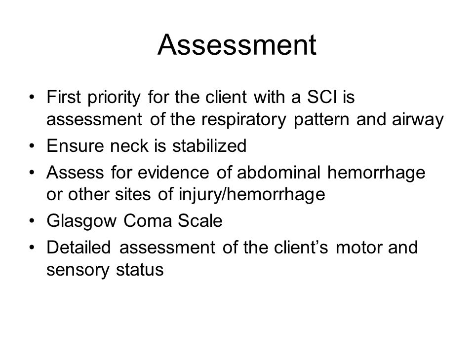 Assessment First priority for the client with a SCI is assessment of the respiratory pattern and airway Ensure neck is stabilized Assess for evidence