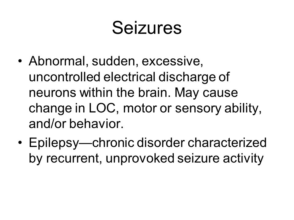 Seizures Abnormal, sudden, excessive, uncontrolled electrical discharge of neurons within the brain.