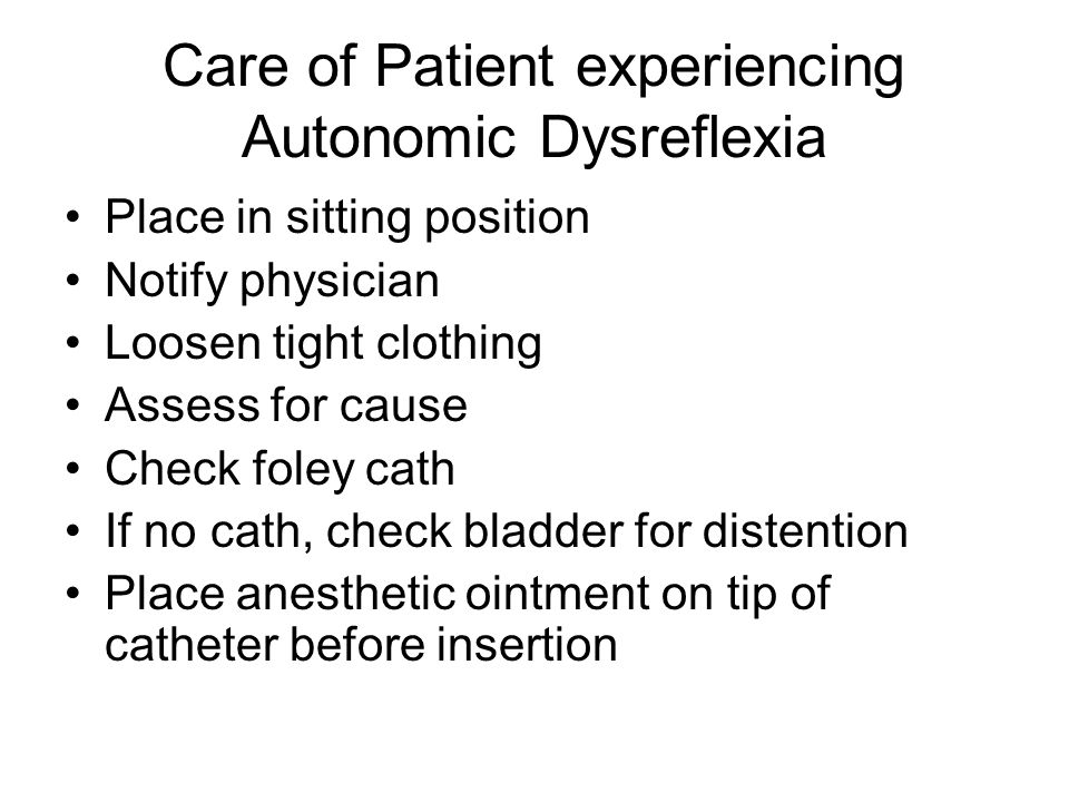 Care of Patient experiencing Autonomic Dysreflexia Place in sitting position Notify physician Loosen tight clothing Assess for cause Check foley cath
