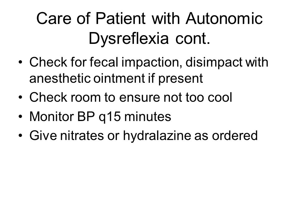 Care of Patient with Autonomic Dysreflexia cont. Check for fecal impaction, disimpact with anesthetic ointment if present Check room to ensure not too