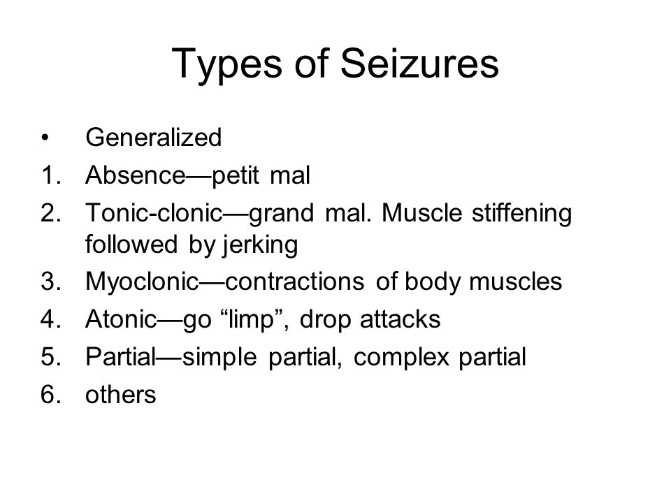 Types of Seizures Generalized 1.Absence—petit mal 2.Tonic-clonic—grand mal.