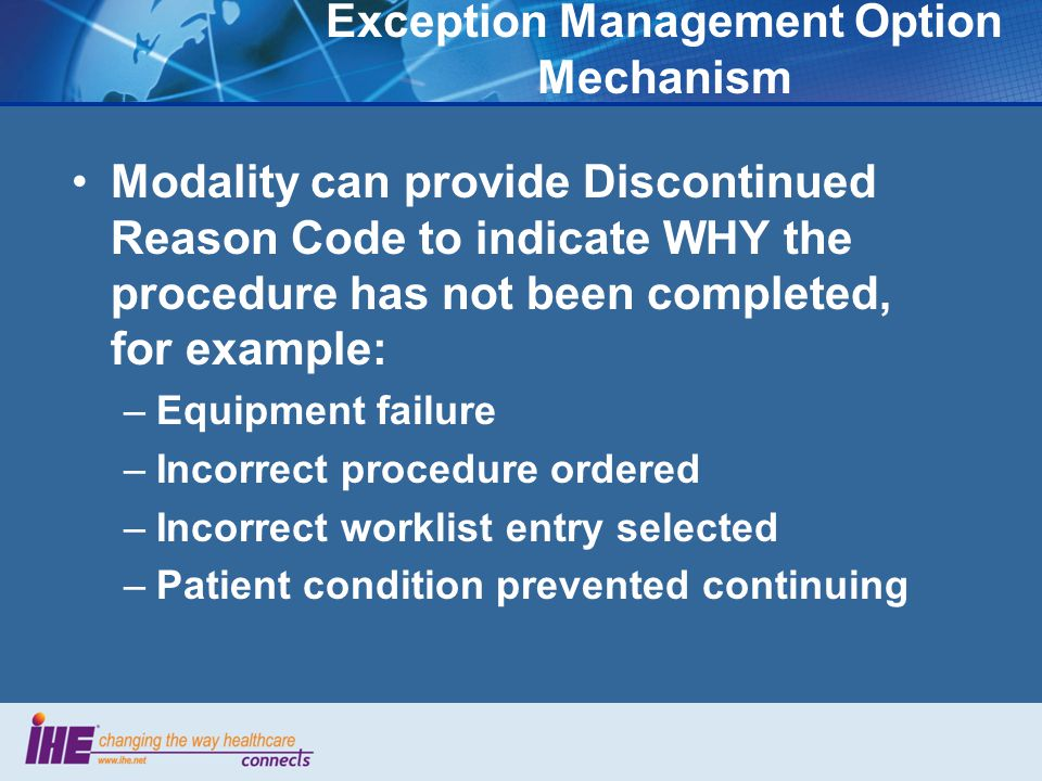 Exception Management Option Mechanism Modality can provide Discontinued Reason Code to indicate WHY the procedure has not been completed, for example: –Equipment failure –Incorrect procedure ordered –Incorrect worklist entry selected –Patient condition prevented continuing