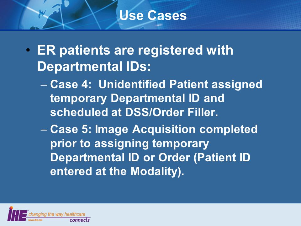 Use Cases ER patients are registered with Departmental IDs: –Case 4: Unidentified Patient assigned temporary Departmental ID and scheduled at DSS/Order Filler.