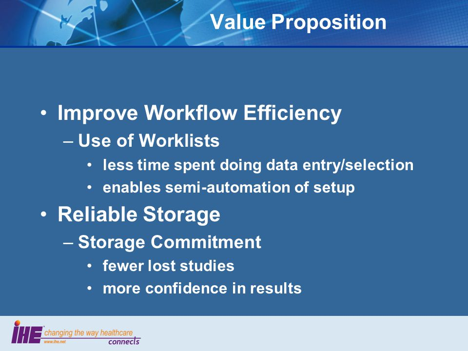 Value Proposition Improve Workflow Efficiency –Use of Worklists less time spent doing data entry/selection enables semi-automation of setup Reliable S