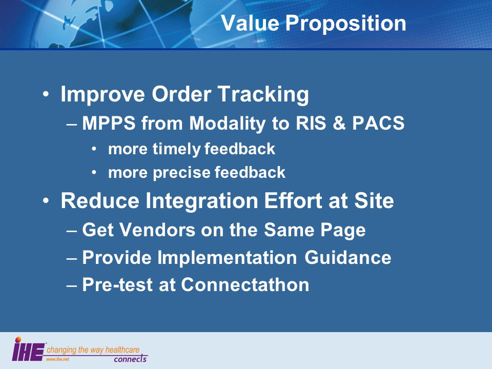 Value Proposition Improve Order Tracking –MPPS from Modality to RIS & PACS more timely feedback more precise feedback Reduce Integration Effort at Sit