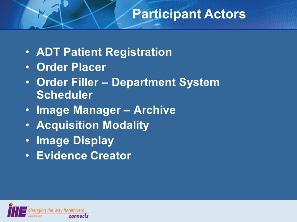 Participant Actors ADT Patient Registration Order Placer Order Filler – Department System Scheduler Image Manager – Archive Acquisition Modality Image Display Evidence Creator