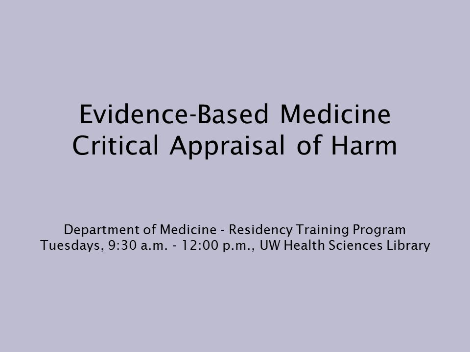 Evidence-Based Medicine Critical Appraisal of Harm Department of Medicine - Residency Training Program Tuesdays, 9:30 a.m.