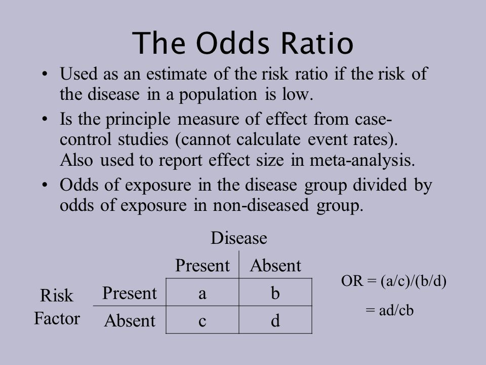 The Odds Ratio Used as an estimate of the risk ratio if the risk of the disease in a population is low.