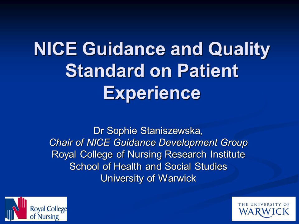 NICE Guidance and Quality Standard on Patient Experience Dr Sophie Staniszewska, Chair of NICE Guidance Development Group Royal College of Nursing Res
