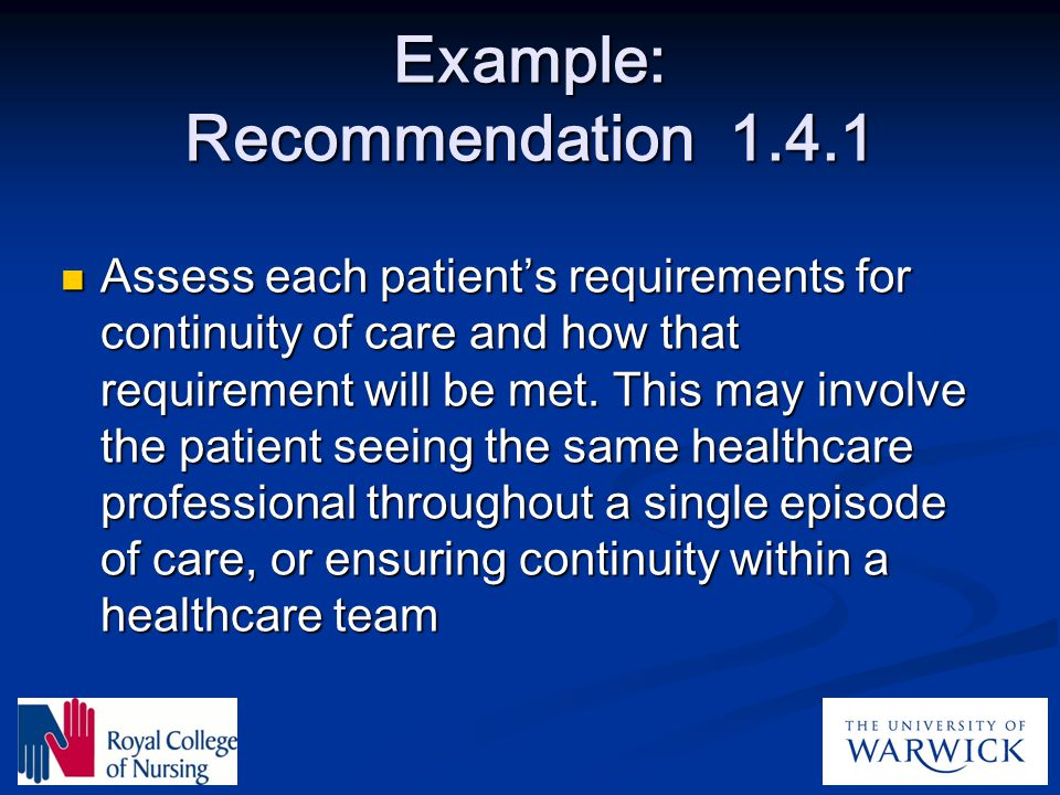 Example: Recommendation 1.4.1 Assess each patient's requirements for continuity of care and how that requirement will be met. This may involve the pat