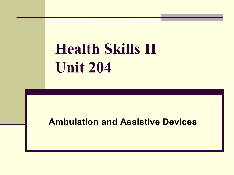 Health Skills II Unit 204 Ambulation and Assistive Devices