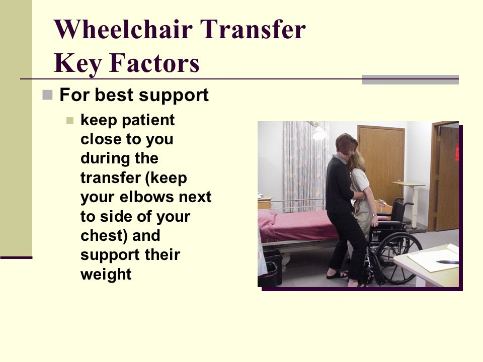 Wheelchair Transfer Key Factors For best support keep patient close to you during the transfer (keep your elbows next to side of your chest) and support their weight