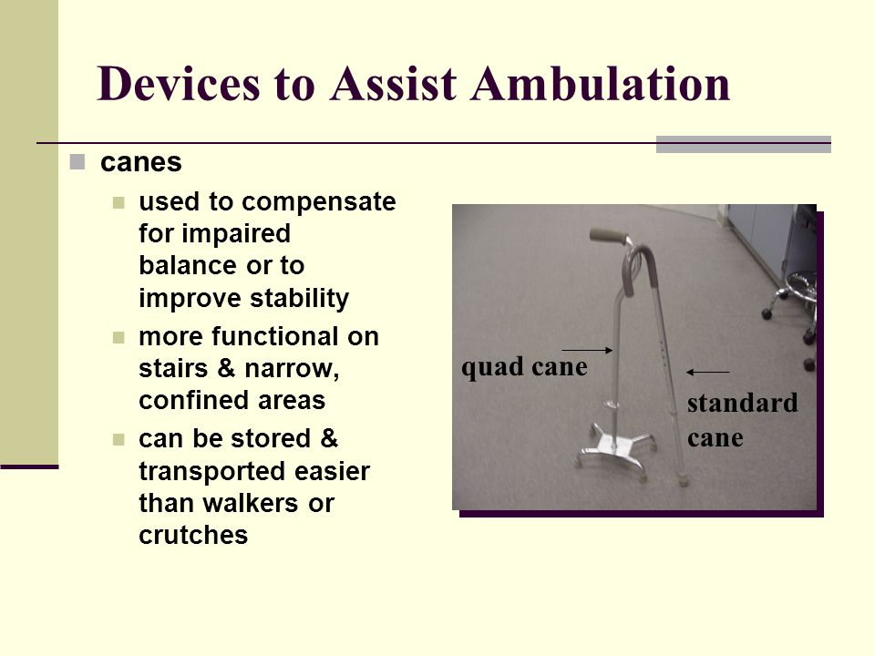 Devices to Assist Ambulation canes used to compensate for impaired balance or to improve stability more functional on stairs & narrow, confined areas can be stored & transported easier than walkers or crutches quad cane standard cane