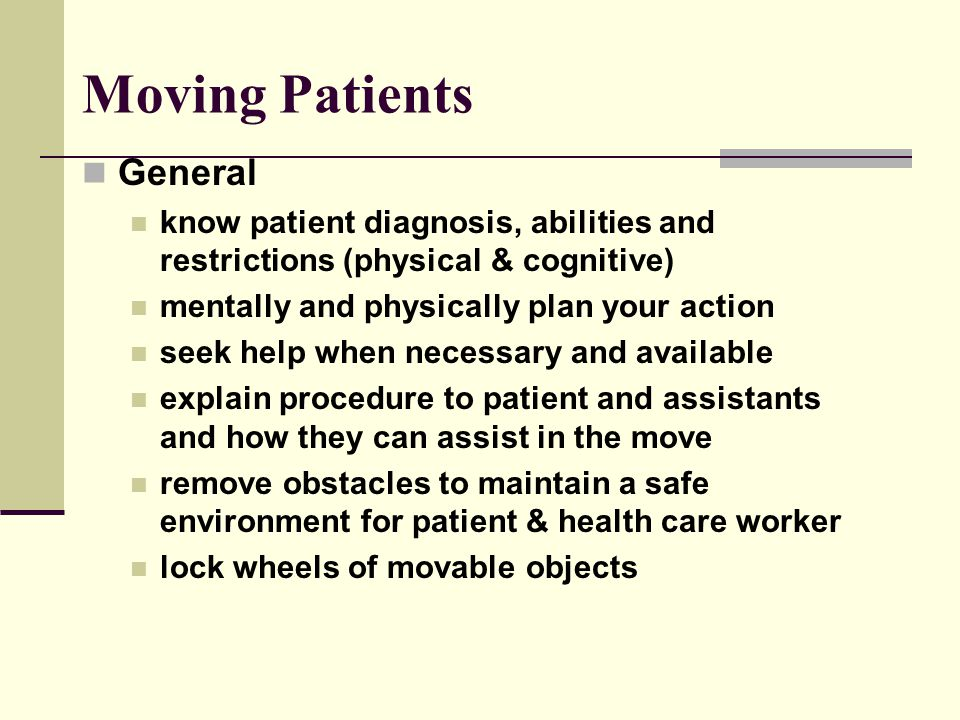 Moving Patients General know patient diagnosis, abilities and restrictions (physical & cognitive) mentally and physically plan your action seek help when necessary and available explain procedure to patient and assistants and how they can assist in the move remove obstacles to maintain a safe environment for patient & health care worker lock wheels of movable objects