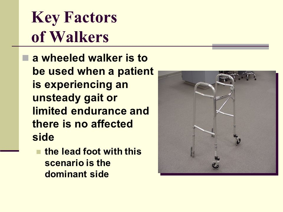 Key Factors of Walkers a wheeled walker is to be used when a patient is experiencing an unsteady gait or limited endurance and there is no affected side the lead foot with this scenario is the dominant side