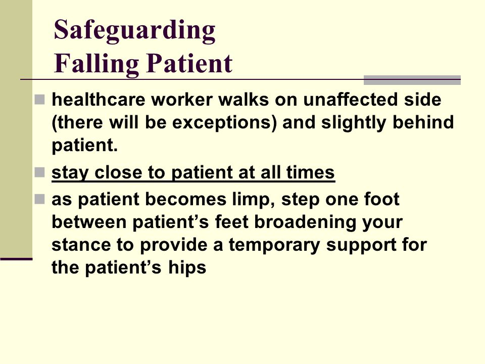 Safeguarding Falling Patient healthcare worker walks on unaffected side (there will be exceptions) and slightly behind patient.