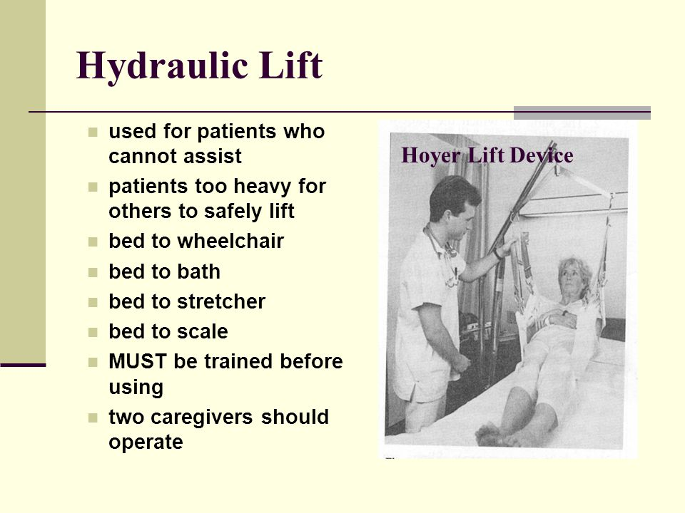 Hydraulic Lift used for patients who cannot assist patients too heavy for others to safely lift bed to wheelchair bed to bath bed to stretcher bed to scale MUST be trained before using two caregivers should operate Hoyer Lift Device