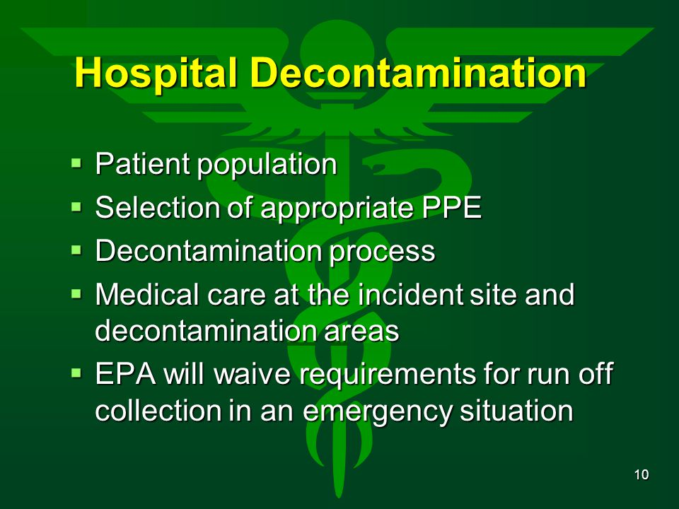 10 Hospital Decontamination  Patient population  Selection of appropriate PPE  Decontamination process  Medical care at the incident site and deco