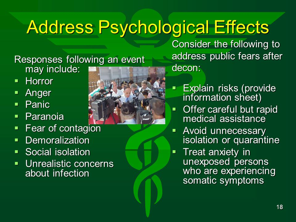 18 Address Psychological Effects Responses following an event may include:  Horror  Anger  Panic  Paranoia  Fear of contagion  Demoralization 