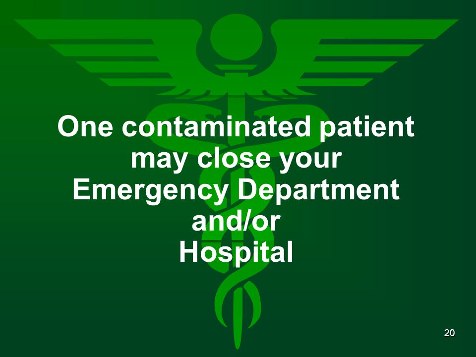 20 One contaminated patient may close your Emergency Department and/or Hospital