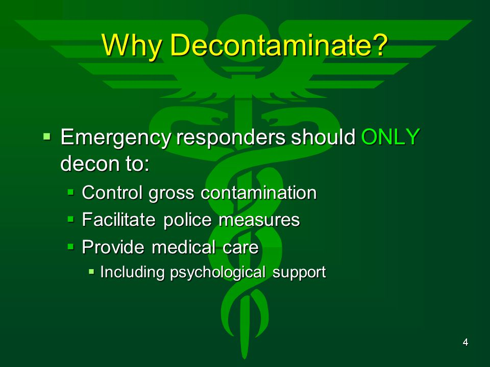 4 Why Decontaminate?  Emergency responders should ONLY decon to:  Control gross contamination  Facilitate police measures  Provide medical care 