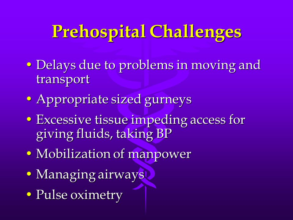 Prehospital Challenges Delays due to problems in moving and transportDelays due to problems in moving and transport Appropriate sized gurneysAppropriate sized gurneys Excessive tissue impeding access for giving fluids, taking BPExcessive tissue impeding access for giving fluids, taking BP Mobilization of manpowerMobilization of manpower Managing airwaysManaging airways Pulse oximetryPulse oximetry