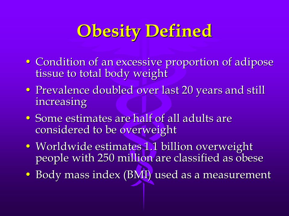 Obesity Defined Condition of an excessive proportion of adipose tissue to total body weightCondition of an excessive proportion of adipose tissue to total body weight Prevalence doubled over last 20 years and still increasingPrevalence doubled over last 20 years and still increasing Some estimates are half of all adults are considered to be overweightSome estimates are half of all adults are considered to be overweight Worldwide estimates 1.1 billion overweight people with 250 million are classified as obeseWorldwide estimates 1.1 billion overweight people with 250 million are classified as obese Body mass index (BMI) used as a measurementBody mass index (BMI) used as a measurement